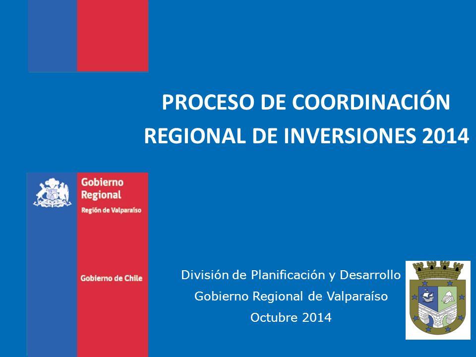 PROCESO DE COORDINACIÓN REGIONAL DE INVERSIONES 2014 División de Planificación y Desarrollo Gobierno Regional de Valparaíso Octubre 2014