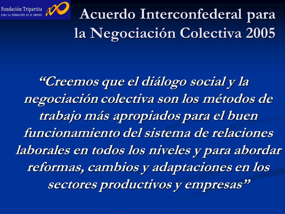 Acuerdo Interconfederal para la Negociación Colectiva 2005 Creemos que el diálogo social y la negociación colectiva son los métodos de trabajo más apropiados para el buen funcionamiento del sistema de relaciones laborales en todos los niveles y para abordar reformas, cambios y adaptaciones en los sectores productivos y empresas