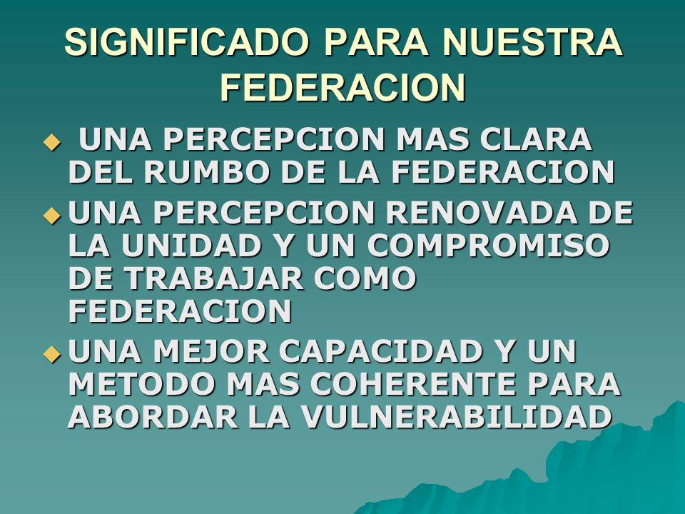 SIGNIFICADO PARA NUESTRA FEDERACION  UNA PERCEPCION MAS CLARA DEL RUMBO DE LA FEDERACION  UNA PERCEPCION RENOVADA DE LA UNIDAD Y UN COMPROMISO DE TRABAJAR COMO FEDERACION  UNA MEJOR CAPACIDAD Y UN METODO MAS COHERENTE PARA ABORDAR LA VULNERABILIDAD