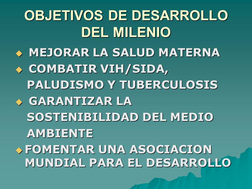 OBJETIVOS DE DESARROLLO DEL MILENIO  MEJORAR LA SALUD MATERNA  COMBATIR VIH/SIDA, PALUDISMO Y TUBERCULOSIS PALUDISMO Y TUBERCULOSIS  GARANTIZAR LA SOSTENIBILIDAD DEL MEDIO SOSTENIBILIDAD DEL MEDIO AMBIENTE AMBIENTE  FOMENTAR UNA ASOCIACION MUNDIAL PARA EL DESARROLLO