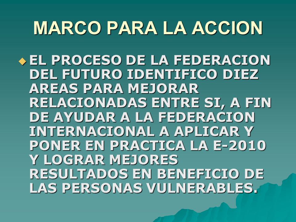MARCO PARA LA ACCION  EL PROCESO DE LA FEDERACION DEL FUTURO IDENTIFICO DIEZ AREAS PARA MEJORAR RELACIONADAS ENTRE SI, A FIN DE AYUDAR A LA FEDERACION INTERNACIONAL A APLICAR Y PONER EN PRACTICA LA E-2010 Y LOGRAR MEJORES RESULTADOS EN BENEFICIO DE LAS PERSONAS VULNERABLES.