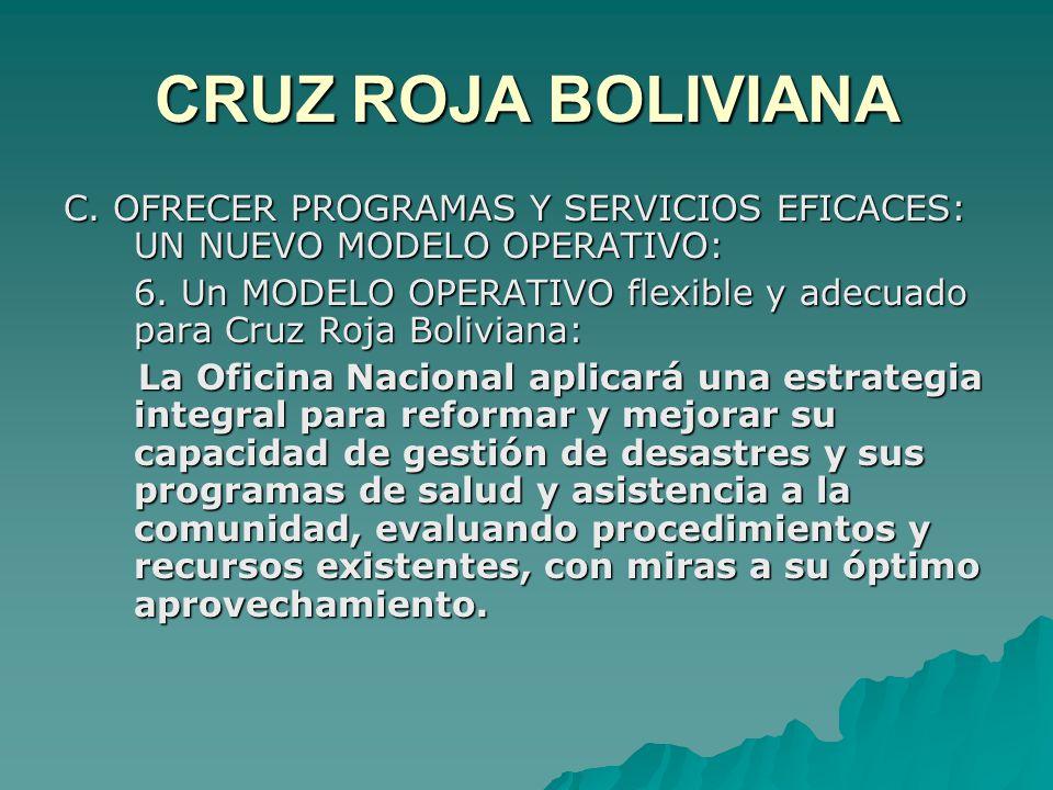 CRUZ ROJA BOLIVIANA C. OFRECER PROGRAMAS Y SERVICIOS EFICACES: UN NUEVO MODELO OPERATIVO: 6.
