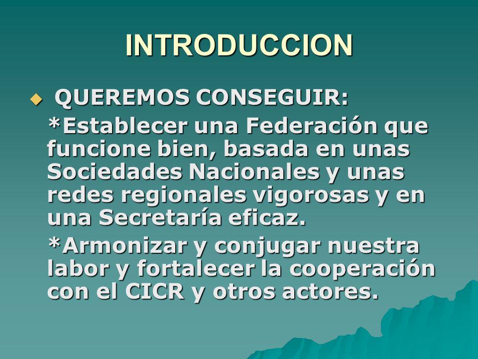 INTRODUCCION  QUEREMOS CONSEGUIR: *Establecer una Federación que funcione bien, basada en unas Sociedades Nacionales y unas redes regionales vigorosas y en una Secretaría eficaz.