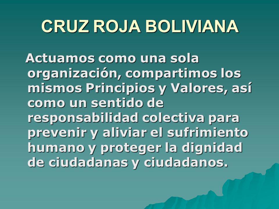 CRUZ ROJA BOLIVIANA Actuamos como una sola organización, compartimos los mismos Principios y Valores, así como un sentido de responsabilidad colectiva para prevenir y aliviar el sufrimiento humano y proteger la dignidad de ciudadanas y ciudadanos.