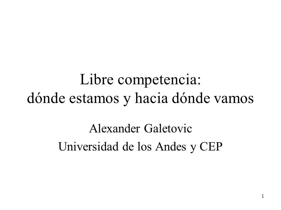 1 Libre competencia: dónde estamos y hacia dónde vamos Alexander Galetovic Universidad de los Andes y CEP