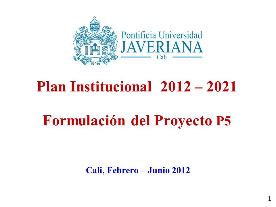 1 Plan Institucional 2012 – 2021 Formulación del Proyecto P5 Cali, Febrero – Junio 2012