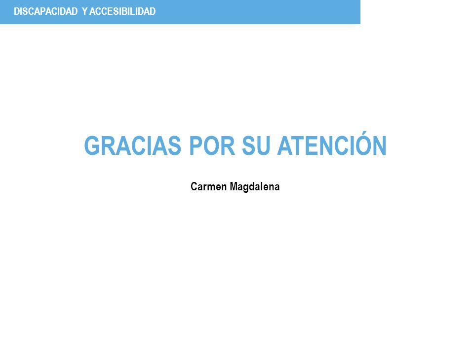 GRACIAS POR SU ATENCIÓN Carmen Magdalena DISCAPACIDAD Y ACCESIBILIDAD