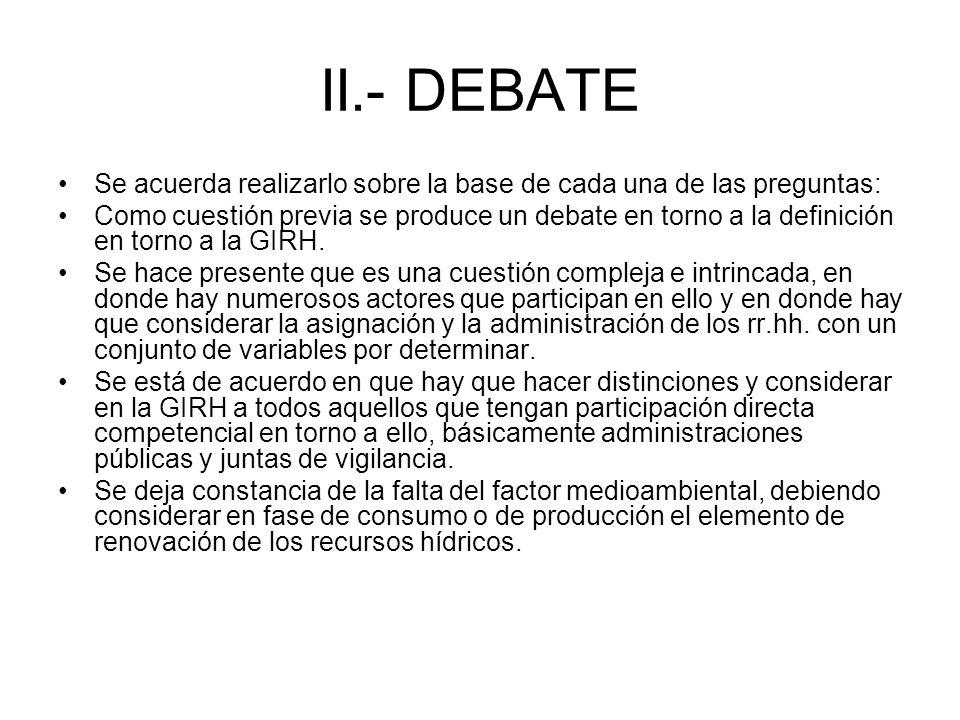 II.- DEBATE Se acuerda realizarlo sobre la base de cada una de las preguntas: Como cuestión previa se produce un debate en torno a la definición en torno a la GIRH.