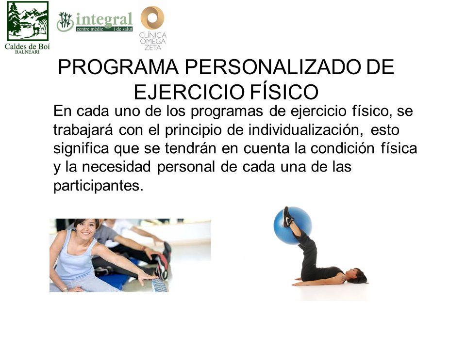 PROGRAMA PERSONALIZADO DE EJERCICIO FÍSICO En cada uno de los programas de ejercicio físico, se trabajará con el principio de individualización, esto significa que se tendrán en cuenta la condición física y la necesidad personal de cada una de las participantes.