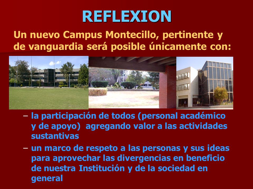 REFLEXION Un nuevo Campus Montecillo, pertinente y de vanguardia será posible únicamente con: – –la participación de todos (personal académico y de apoyo) agregando valor a las actividades sustantivas – –un marco de respeto a las personas y sus ideas para aprovechar las divergencias en beneficio de nuestra Institución y de la sociedad en general