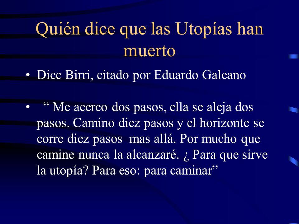 Quién dice que las Utopías han muerto Dice Birri, citado por Eduardo Galeano Me acerco dos pasos, ella se aleja dos pasos.