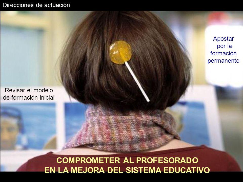 Direcciones de actuación COMPROMETER AL PROFESORADO EN LA MEJORA DEL SISTEMA EDUCATIVO Revisar el modelo de formación inicial Apostar por la formación permanente