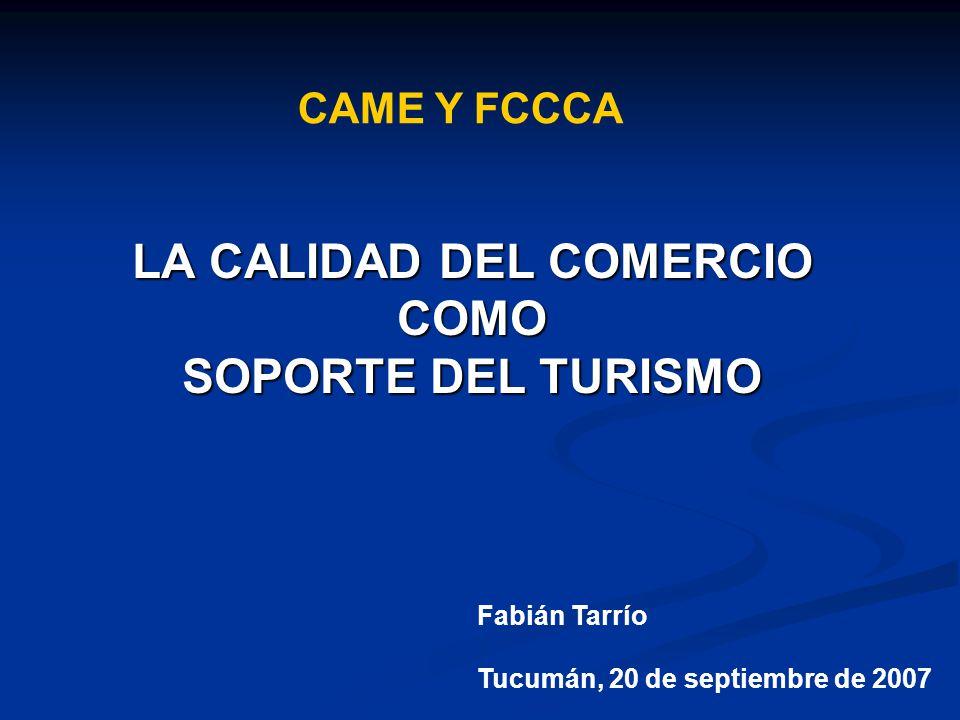 LA CALIDAD DEL COMERCIO COMO SOPORTE DEL TURISMO CAME Y FCCCA Fabián Tarrío Tucumán, 20 de septiembre de 2007