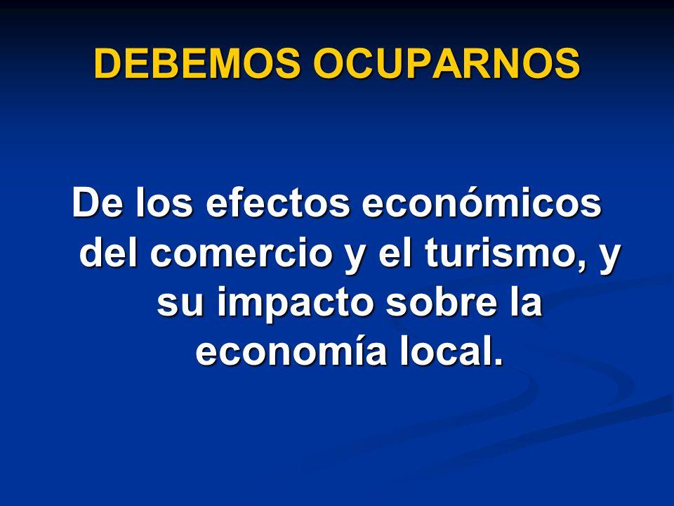 DEBEMOS OCUPARNOS De los efectos económicos del comercio y el turismo, y su impacto sobre la economía local.