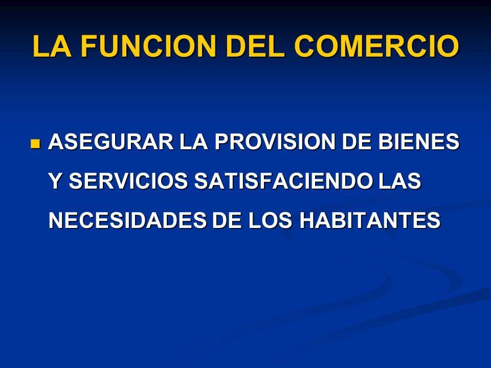 LA FUNCION DEL COMERCIO ASEGURAR LA PROVISION DE BIENES Y SERVICIOS SATISFACIENDO LAS NECESIDADES DE LOS HABITANTES ASEGURAR LA PROVISION DE BIENES Y SERVICIOS SATISFACIENDO LAS NECESIDADES DE LOS HABITANTES