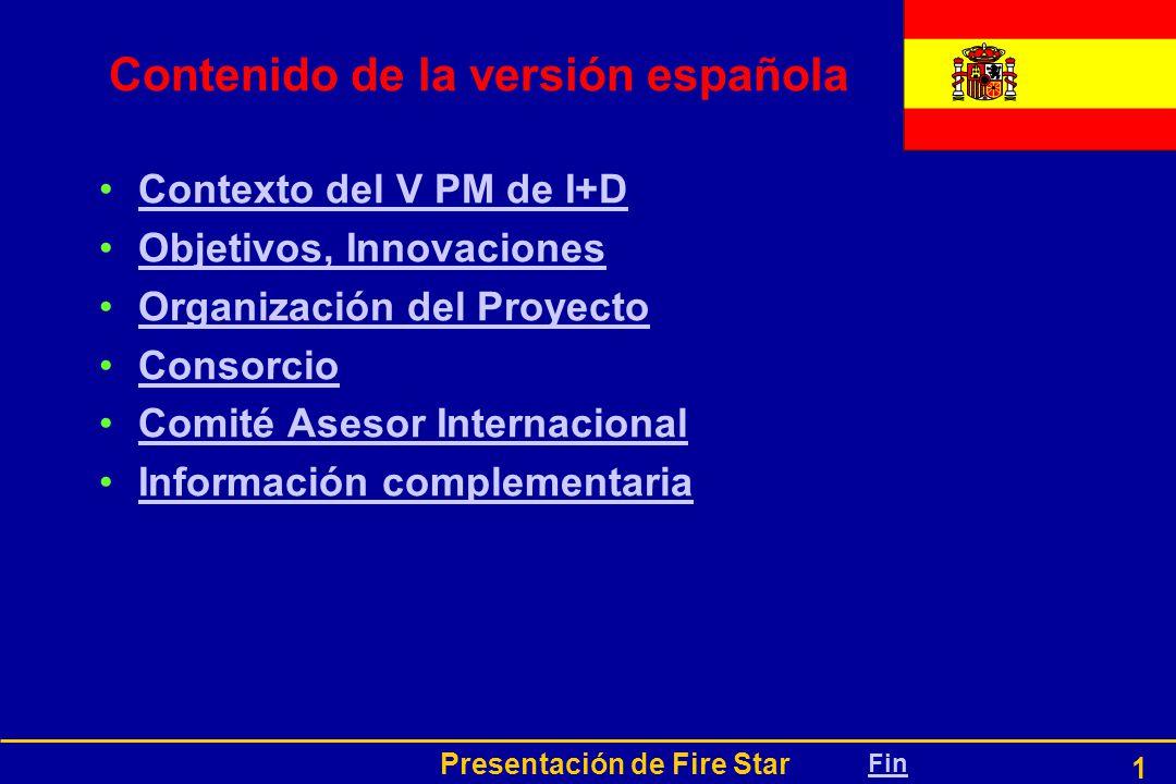 Presentación de Fire Star 1 Contenido de la versión española Contexto del V PM de I+D Objetivos, Innovaciones Organización del Proyecto Consorcio Comité Asesor Internacional Información complementariaInformación complementaria Fin