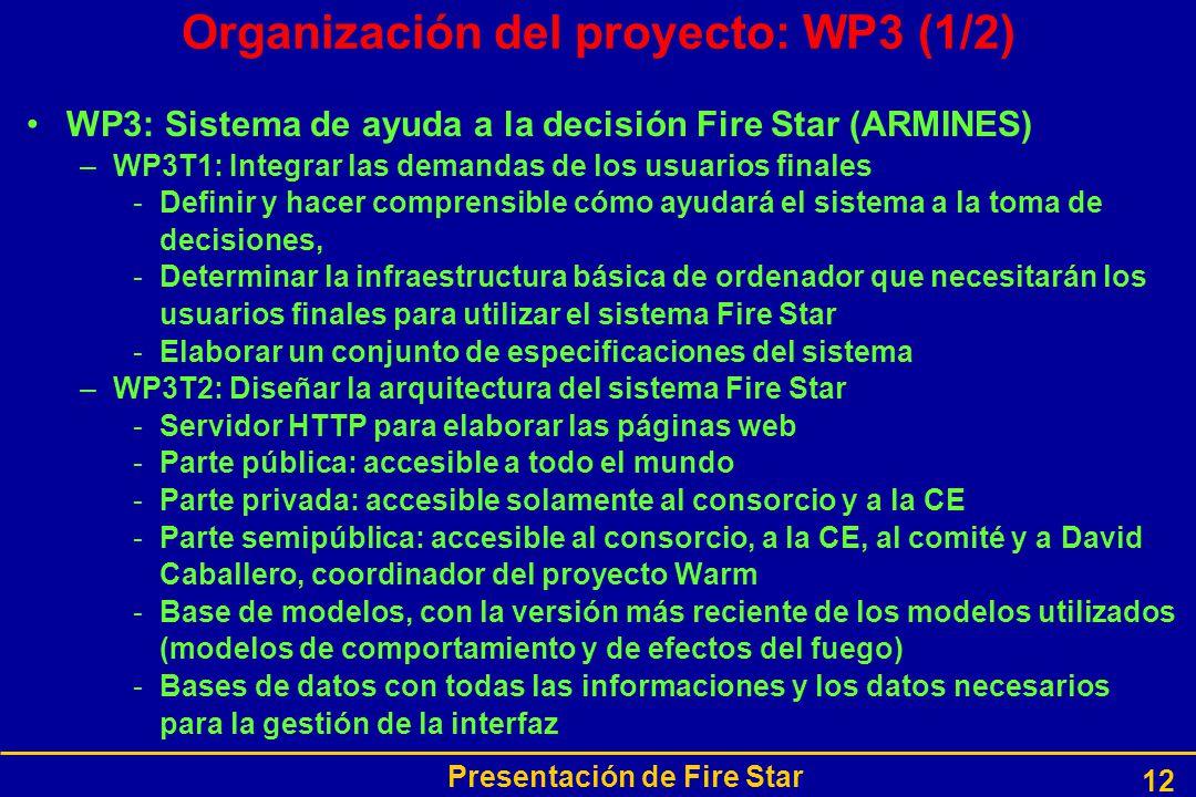 Presentación de Fire Star 12 Organización del proyecto: WP3 (1/2) WP3: Sistema de ayuda a la decisión Fire Star (ARMINES) –WP3T1: Integrar las demandas de los usuarios finales -Definir y hacer comprensible cómo ayudará el sistema a la toma de decisiones, -Determinar la infraestructura básica de ordenador que necesitarán los usuarios finales para utilizar el sistema Fire Star -Elaborar un conjunto de especificaciones del sistema –WP3T2: Diseñar la arquitectura del sistema Fire Star -Servidor HTTP para elaborar las páginas web -Parte pública: accesible a todo el mundo -Parte privada: accesible solamente al consorcio y a la CE -Parte semipública: accesible al consorcio, a la CE, al comité y a David Caballero, coordinador del proyecto Warm -Base de modelos, con la versión más reciente de los modelos utilizados (modelos de comportamiento y de efectos del fuego) -Bases de datos con todas las informaciones y los datos necesarios para la gestión de la interfaz
