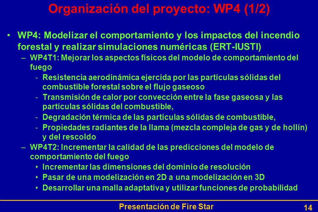 Presentación de Fire Star 14 Organización del proyecto: WP4 (1/2) WP4: Modelizar el comportamiento y los impactos del incendio forestal y realizar simulaciones numéricas (ERT-IUSTI) –WP4T1: Mejorar los aspectos físicos del modelo de comportamiento del fuego -Resistencia aerodinámica ejercida por las partículas sólidas del combustible forestal sobre el flujo gaseoso -Transmisión de calor por convección entre la fase gaseosa y las partículas sólidas del combustible, -Degradación térmica de las partículas sólidas de combustible, -Propiedades radiantes de la llama (mezcla compleja de gas y de hollín) y del rescoldo –WP4T2: Incrementar la calidad de las predicciones del modelo de comportamiento del fuego Incrementar las dimensiones del dominio de resolución Pasar de una modelización en 2D a una modelización en 3D Desarrollar una malla adaptativa y utilizar funciones de probabilidad