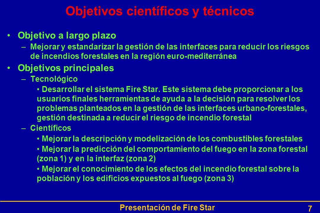 Presentación de Fire Star 7 Objetivos científicos y técnicos Objetivo a largo plazo –Mejorar y estandarizar la gestión de las interfaces para reducir los riesgos de incendios forestales en la región euro-mediterránea Objetivos principales –Tecnológico Desarrollar el sistema Fire Star.
