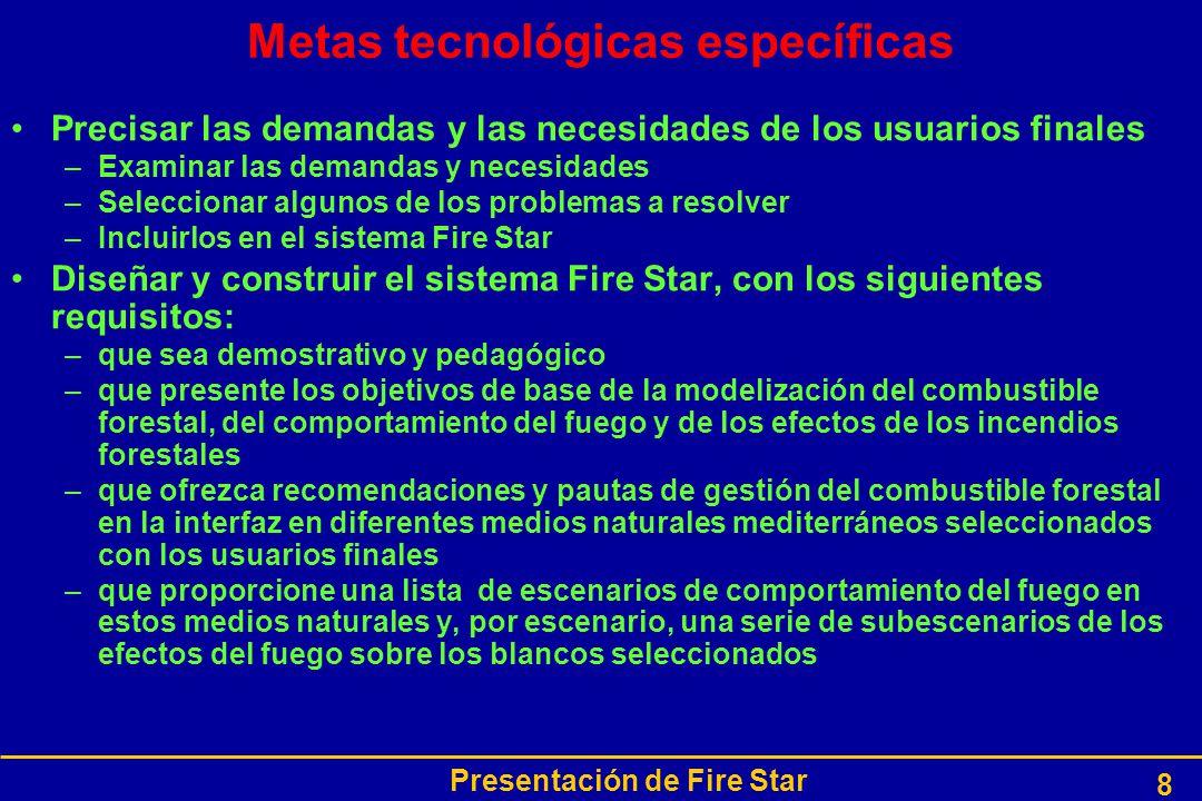 Presentación de Fire Star 8 Metas tecnológicas específicas Precisar las demandas y las necesidades de los usuarios finales –Examinar las demandas y necesidades –Seleccionar algunos de los problemas a resolver –Incluirlos en el sistema Fire Star Diseñar y construir el sistema Fire Star, con los siguientes requisitos: –que sea demostrativo y pedagógico –que presente los objetivos de base de la modelización del combustible forestal, del comportamiento del fuego y de los efectos de los incendios forestales –que ofrezca recomendaciones y pautas de gestión del combustible forestal en la interfaz en diferentes medios naturales mediterráneos seleccionados con los usuarios finales –que proporcione una lista de escenarios de comportamiento del fuego en estos medios naturales y, por escenario, una serie de subescenarios de los efectos del fuego sobre los blancos seleccionados