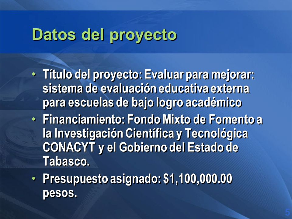 Datos del proyecto Título del proyecto: Evaluar para mejorar: sistema de evaluación educativa externa para escuelas de bajo logro académico Financiamiento: Fondo Mixto de Fomento a la Investigación Científica y Tecnológica CONACYT y el Gobierno del Estado de Tabasco.