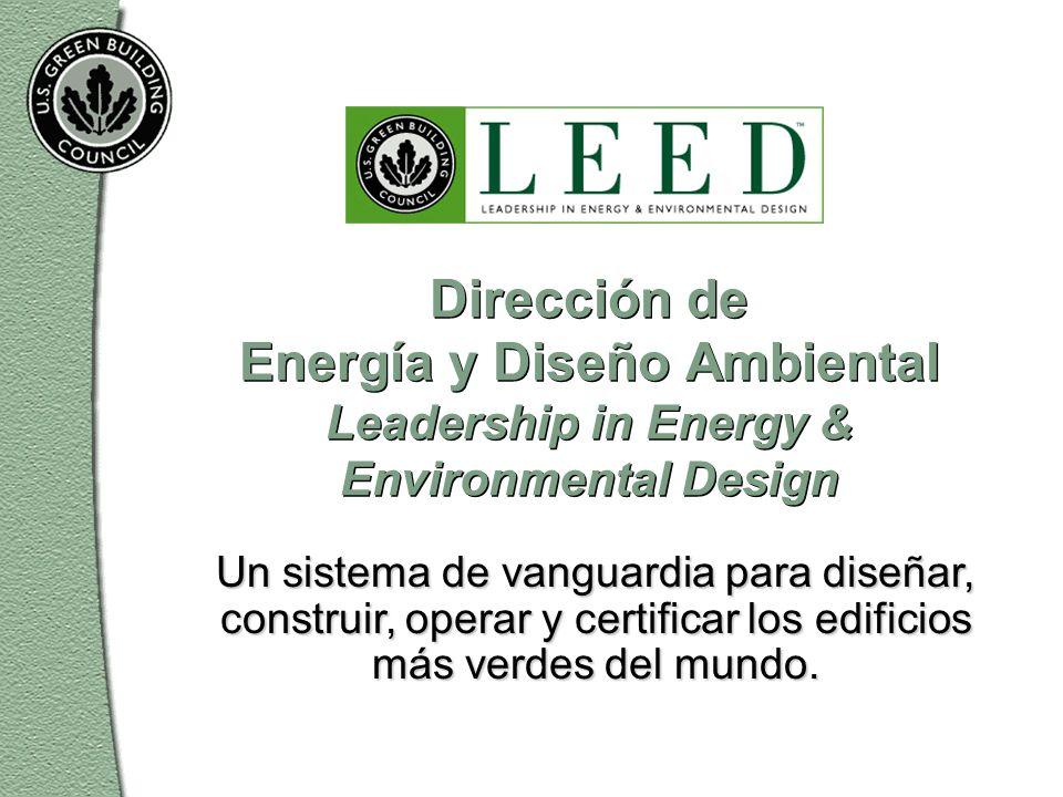 Dirección de Energía y Diseño Ambiental Leadership in Energy & Environmental Design Un sistema de vanguardia para diseñar, construir, operar y certificar los edificios más verdes del mundo.
