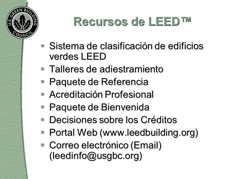 Recursos de LEED™  Sistema de clasificación de edificios verdes LEED  Talleres de adiestramiento  Paquete de Referencia  Acreditación Profesional  Paquete de Bienvenida  Decisiones sobre los Créditos  Portal Web (www.leedbuilding.org)  Correo electrónico (Email) (leedinfo@usgbc.org)