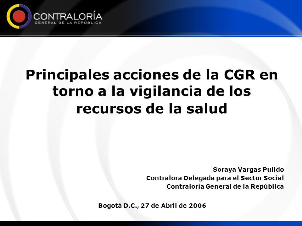 Principales acciones de la CGR en torno a la vigilancia de los recursos de la salud Soraya Vargas Pulido Contralora Delegada para el Sector Social Contraloría General de la República Bogotá D.C., 27 de Abril de 2006
