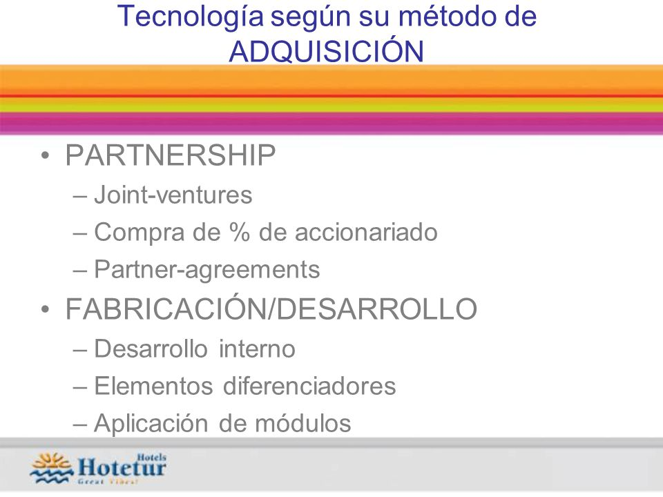 Tecnología según su método de ADQUISICIÓN PARTNERSHIP –Joint-ventures –Compra de % de accionariado –Partner-agreements FABRICACIÓN/DESARROLLO –Desarrollo interno –Elementos diferenciadores –Aplicación de módulos