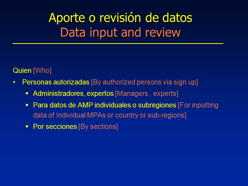 Quien [Who] Personas autorizadas [By authorized persons via sign up]  Administradores, expertos [Managers, experts]  Para datos de AMP individuales o subregiones [For inputting data of Individual MPAs or country or sub-regions]  Por secciones [By sections] Aporte o revisión de datos Data input and review