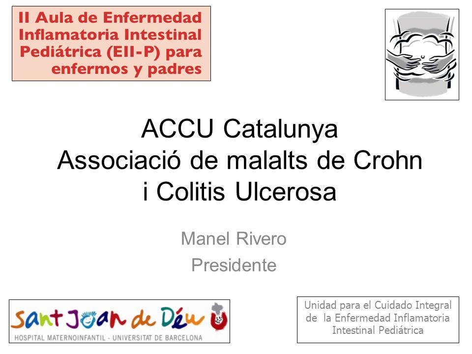 ACCU Catalunya Associació de malalts de Crohn i Colitis Ulcerosa Manel Rivero Presidente Unidad para el Cuidado Integral de la Enfermedad Inflamatoria Intestinal Pediátrica