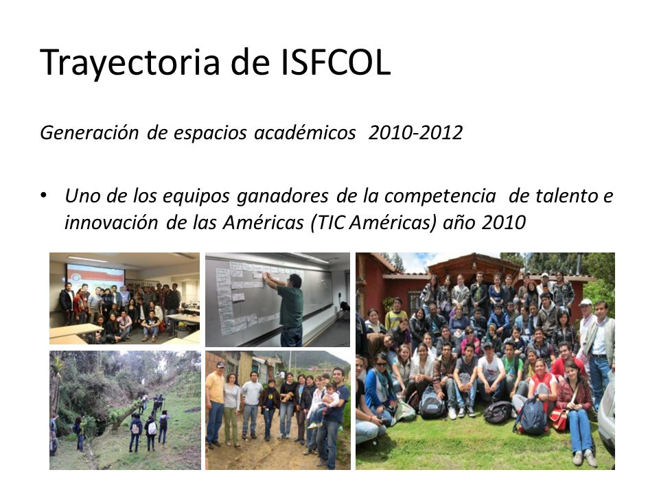 Trayectoria de ISFCOL Generación de espacios académicos 2010-2012 Uno de los equipos ganadores de la competencia de talento e innovación de las Américas (TIC Américas) año 2010