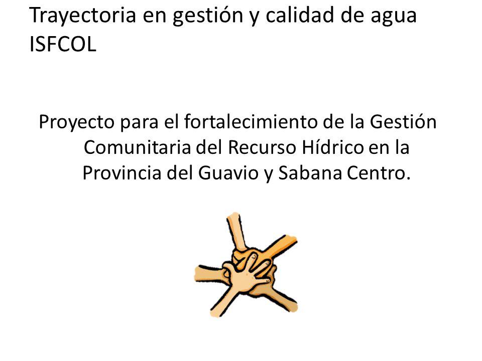 Trayectoria en gestión y calidad de agua ISFCOL Proyecto para el fortalecimiento de la Gestión Comunitaria del Recurso Hídrico en la Provincia del Guavio y Sabana Centro.