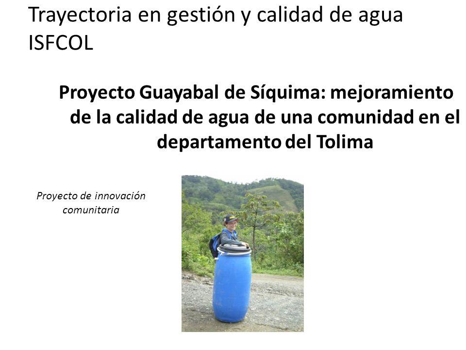 Trayectoria en gestión y calidad de agua ISFCOL Proyecto Guayabal de Síquima: mejoramiento de la calidad de agua de una comunidad en el departamento del Tolima Proyecto de innovación comunitaria