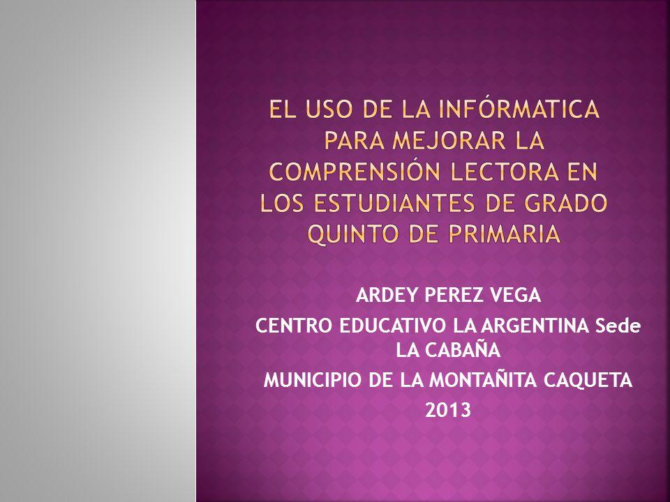 ARDEY PEREZ VEGA CENTRO EDUCATIVO LA ARGENTINA Sede LA CABAÑA MUNICIPIO DE LA MONTAÑITA CAQUETA 2013