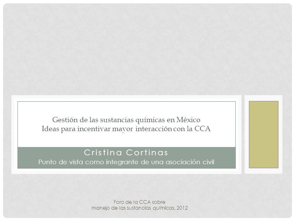 Cristina Cortinas Punto de vista como integrante de una asociación civil Gestión de las sustancias químicas en México Ideas para incentivar mayor interacción con la CCA Foro de la CCA sobre manejo de las sustancias químicas, 2012