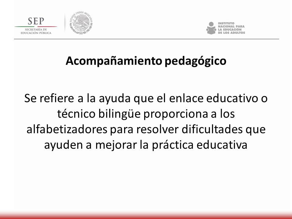 Acompañamiento pedagógico Se refiere a la ayuda que el enlace educativo o técnico bilingüe proporciona a los alfabetizadores para resolver dificultades que ayuden a mejorar la práctica educativa