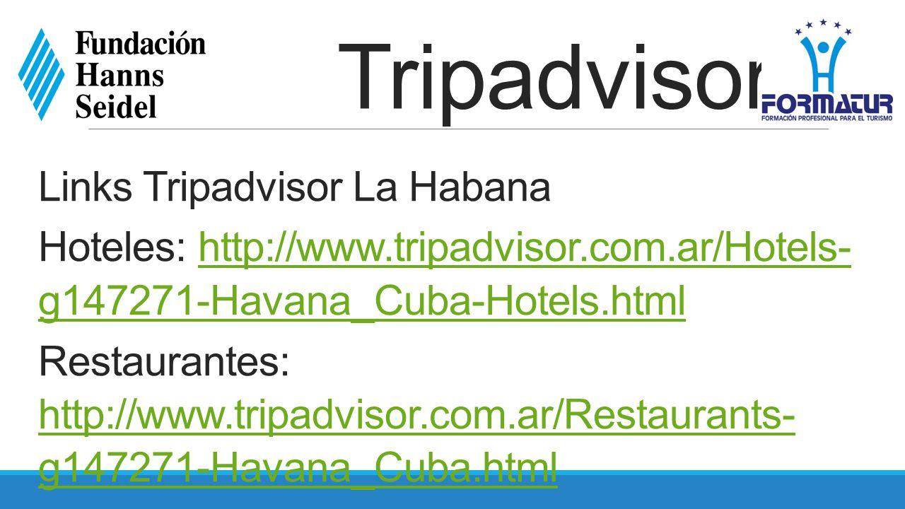 Tripadvisor Links Tripadvisor La Habana Hoteles: http://www.tripadvisor.com.ar/Hotels- g147271-Havana_Cuba-Hotels.htmlhttp://www.tripadvisor.com.ar/Hotels- g147271-Havana_Cuba-Hotels.html Restaurantes: http://www.tripadvisor.com.ar/Restaurants- g147271-Havana_Cuba.html http://www.tripadvisor.com.ar/Restaurants- g147271-Havana_Cuba.html Atracciones: http://www.tripadvisor.com.ar/Attractions- g147271-Activities-Havana_Cuba.html http://www.tripadvisor.com.ar/Attractions- g147271-Activities-Havana_Cuba.html