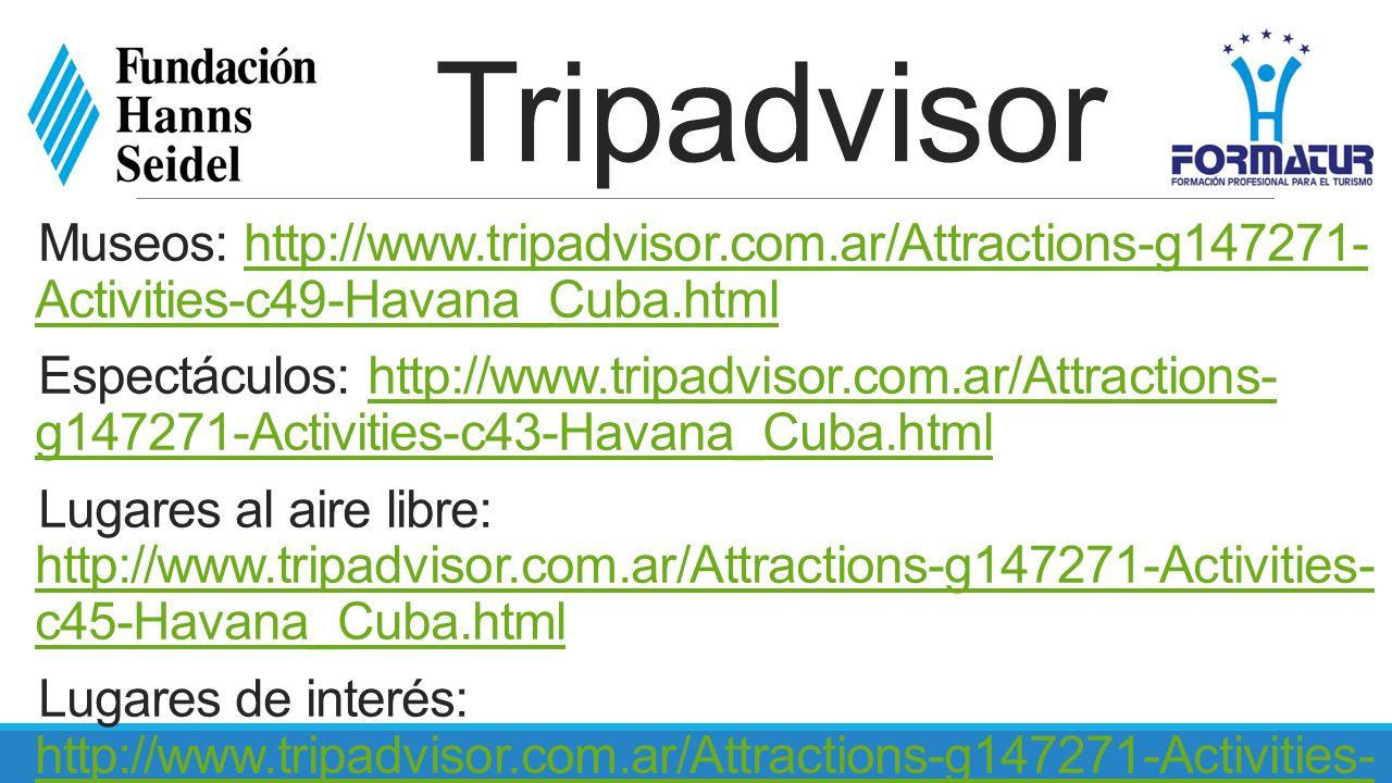 Museos: http://www.tripadvisor.com.ar/Attractions-g147271- Activities-c49-Havana_Cuba.htmlhttp://www.tripadvisor.com.ar/Attractions-g147271- Activities-c49-Havana_Cuba.html Espectáculos: http://www.tripadvisor.com.ar/Attractions- g147271-Activities-c43-Havana_Cuba.htmlhttp://www.tripadvisor.com.ar/Attractions- g147271-Activities-c43-Havana_Cuba.html Lugares al aire libre: http://www.tripadvisor.com.ar/Attractions-g147271-Activities- c45-Havana_Cuba.html http://www.tripadvisor.com.ar/Attractions-g147271-Activities- c45-Havana_Cuba.html Lugares de interés: http://www.tripadvisor.com.ar/Attractions-g147271-Activities- c47-Havana_Cuba.html http://www.tripadvisor.com.ar/Attractions-g147271-Activities- c47-Havana_Cuba.html Foros: http://www.tripadvisor.com.ar/ShowForum-g147270- i91-Cuba.htmlhttp://www.tripadvisor.com.ar/ShowForum-g147270- i91-Cuba.html Videos: http://www.tripadvisor.com.ar/LocationPhotos- g147271-w4-Havana_Cuba.htmlhttp://www.tripadvisor.com.ar/LocationPhotos- g147271-w4-Havana_Cuba.html Tendencias actuales: http://www.tripadvisor.com.ar/Trending-g147271-t0- Havana_Cuba.html http://www.tripadvisor.com.ar/Trending-g147271-t0- Havana_Cuba.html Tripadvisor