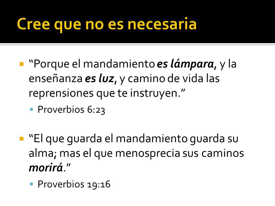  Porque el mandamiento es lámpara, y la enseñanza es luz, y camino de vida las reprensiones que te instruyen.  Proverbios 6:23  El que guarda el mandamiento guarda su alma; mas el que menosprecia sus caminos morirá.  Proverbios 19:16
