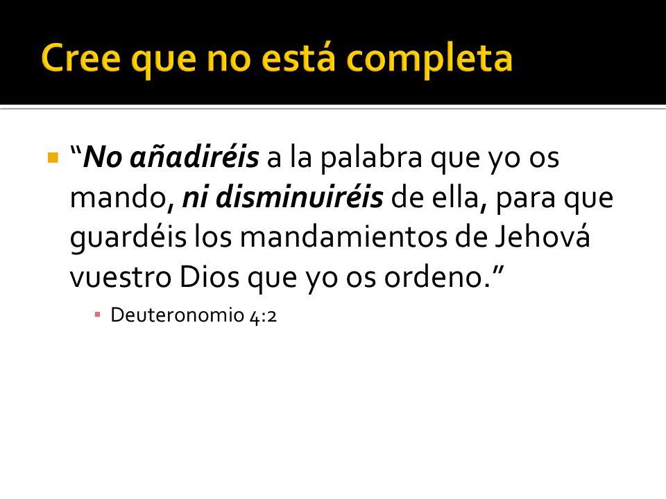  No añadiréis a la palabra que yo os mando, ni disminuiréis de ella, para que guardéis los mandamientos de Jehová vuestro Dios que yo os ordeno. ▪ Deuteronomio 4:2