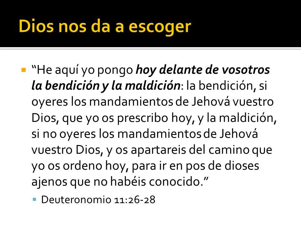  He aquí yo pongo hoy delante de vosotros la bendición y la maldición: la bendición, si oyeres los mandamientos de Jehová vuestro Dios, que yo os prescribo hoy, y la maldición, si no oyeres los mandamientos de Jehová vuestro Dios, y os apartareis del camino que yo os ordeno hoy, para ir en pos de dioses ajenos que no habéis conocido.  Deuteronomio 11:26-28