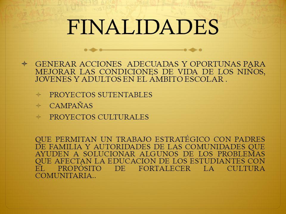 FINALIDADES  GENERAR ACCIONES ADECUADAS Y OPORTUNAS PARA MEJORAR LAS CONDICIONES DE VIDA DE LOS NIÑOS, JOVENES Y ADULTOS EN EL ÁMBITO ESCOLAR.