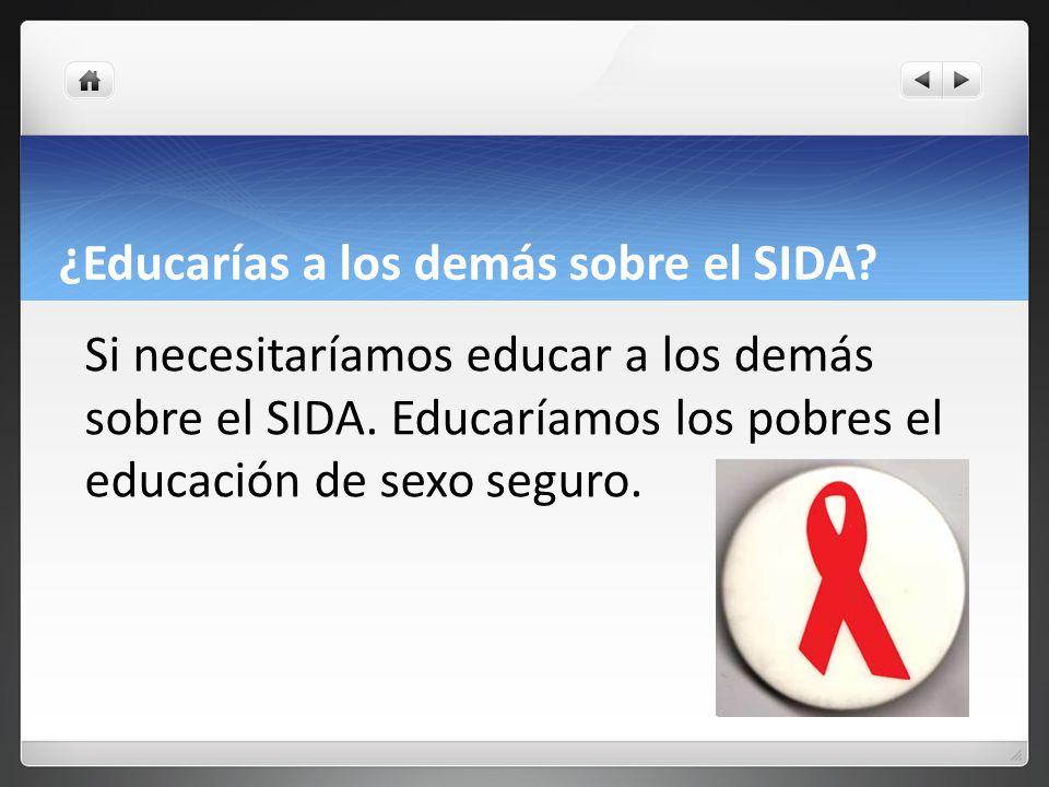 ¿Educarías a los demás sobre el SIDA. Si necesitaríamos educar a los demás sobre el SIDA.