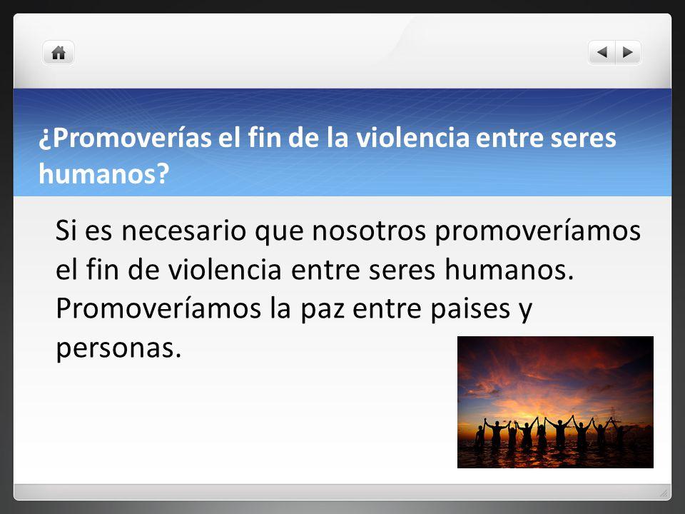 ¿Promoverías el fin de la violencia entre seres humanos.