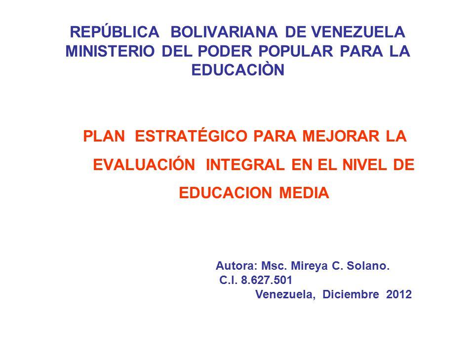 REPÚBLICA BOLIVARIANA DE VENEZUELA MINISTERIO DEL PODER POPULAR PARA LA EDUCACIÒN PLAN ESTRATÉGICO PARA MEJORAR LA EVALUACIÓN INTEGRAL EN EL NIVEL DE EDUCACION MEDIA Autora: Msc.