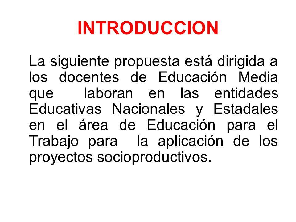 INTRODUCCION La siguiente propuesta está dirigida a los docentes de Educación Media que laboran en las entidades Educativas Nacionales y Estadales en el área de Educación para el Trabajo para la aplicación de los proyectos socioproductivos.
