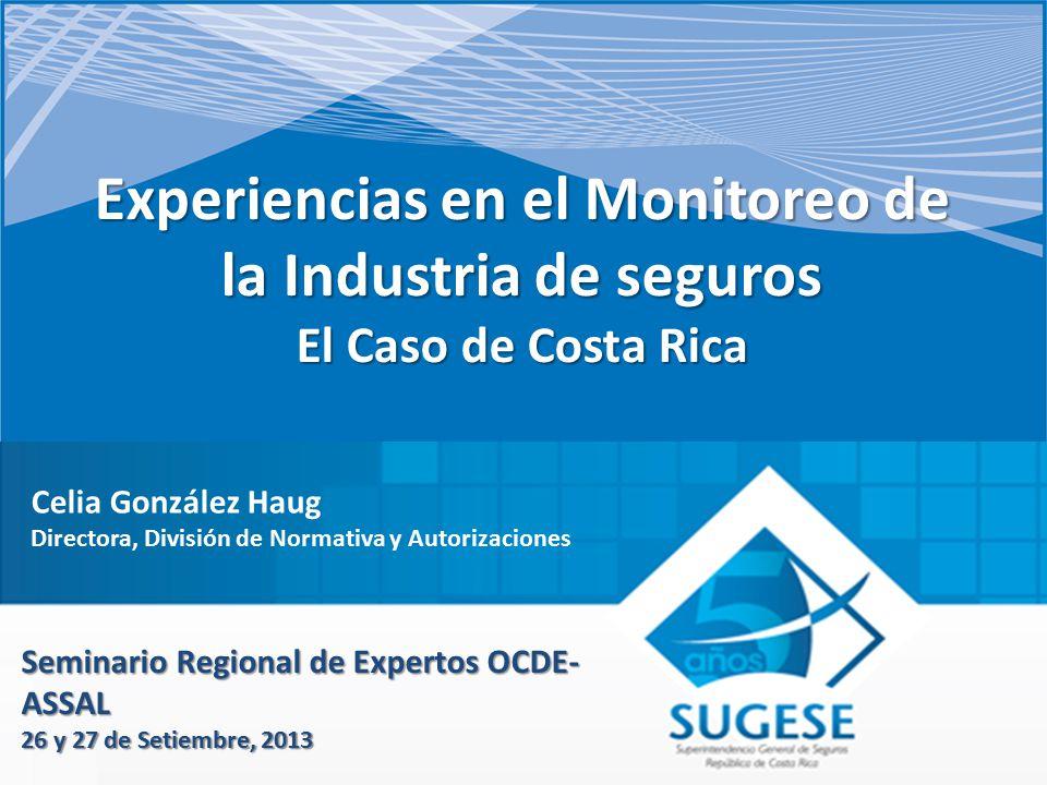 Experiencias en el Monitoreo de la Industria de seguros El Caso de Costa Rica Seminario Regional de Expertos OCDE- ASSAL 26 y 27 de Setiembre, 2013 Celia González Haug Directora, División de Normativa y Autorizaciones