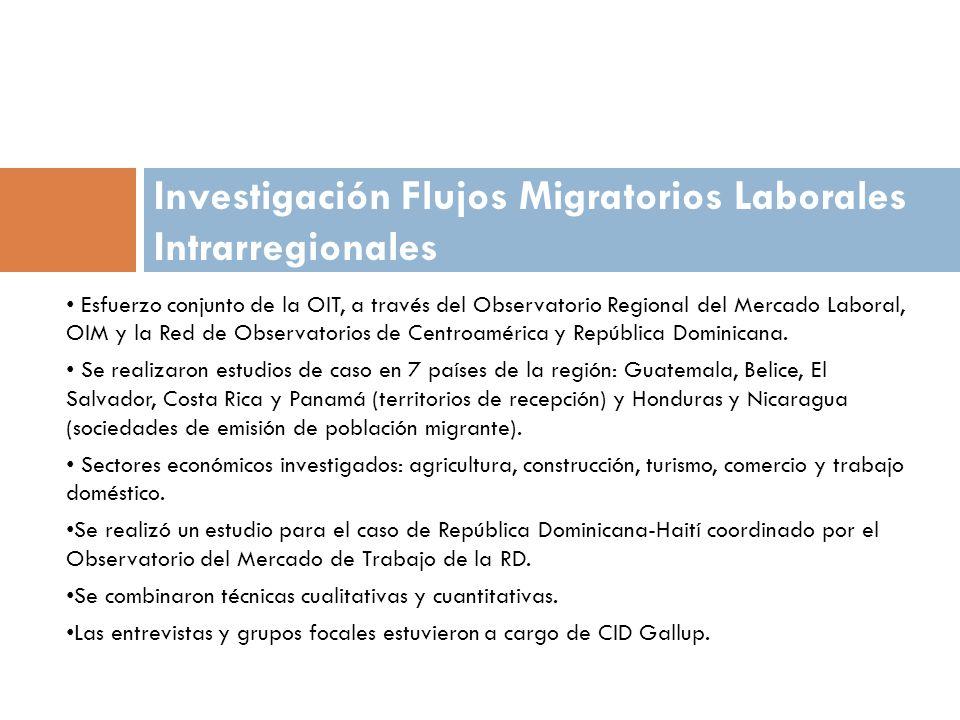 Investigación Flujos Migratorios Laborales Intrarregionales Esfuerzo conjunto de la OIT, a través del Observatorio Regional del Mercado Laboral, OIM y la Red de Observatorios de Centroamérica y República Dominicana.