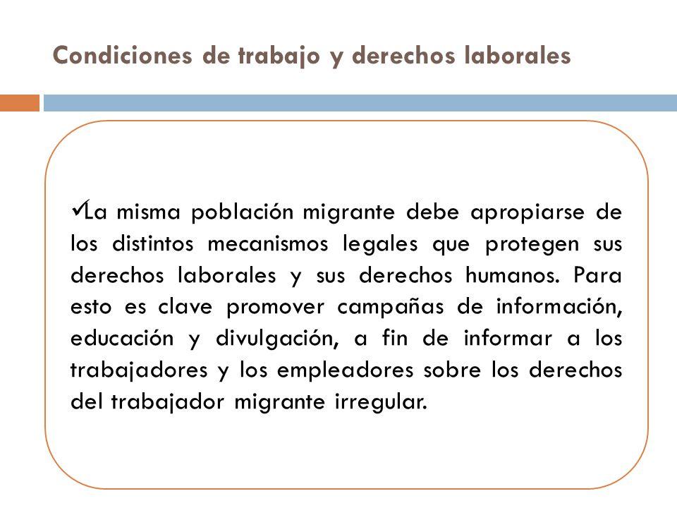Condiciones de trabajo y derechos laborales La misma población migrante debe apropiarse de los distintos mecanismos legales que protegen sus derechos laborales y sus derechos humanos.